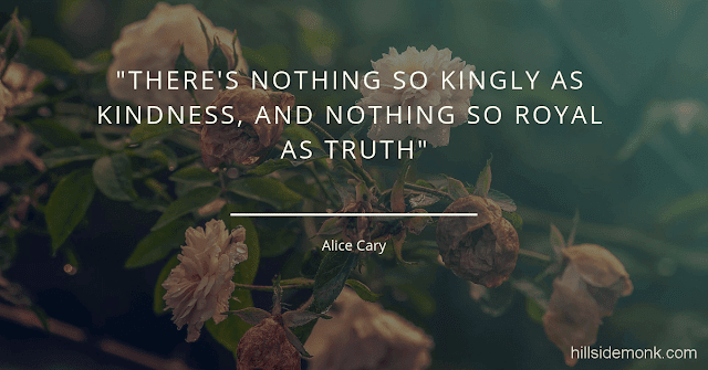 10 Short Kindness Quotes To Make You Better Person-5    There's nothing so kingly as kindness, and nothing so royal as truth. Alice Cary