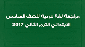 مراجعة لغة عربية للصف السادس الابتدائي الترم الثاني 2017