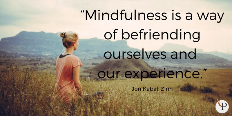 Mindfulness is a way of befriending ourselves and our experience. Jon Kabat-Zinn