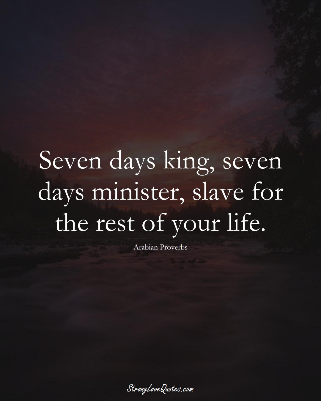 Seven days king, seven days minister, slave for the rest of your life. (Arabian Sayings);  #aVarietyofCulturesSayings
