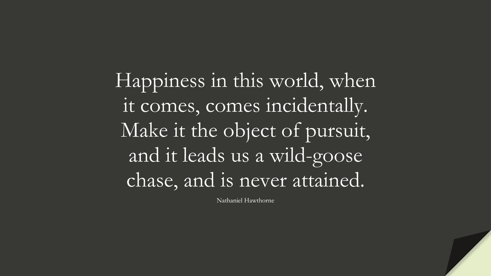 Happiness in this world, when it comes, comes incidentally. Make it the object of pursuit, and it leads us a wild-goose chase, and is never attained. (Nathaniel Hawthorne);  #HappinessQuotes