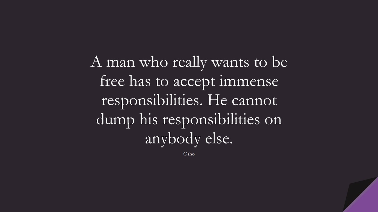 A man who really wants to be free has to accept immense responsibilities. He cannot dump his responsibilities on anybody else. (Osho);  #BestQuotes