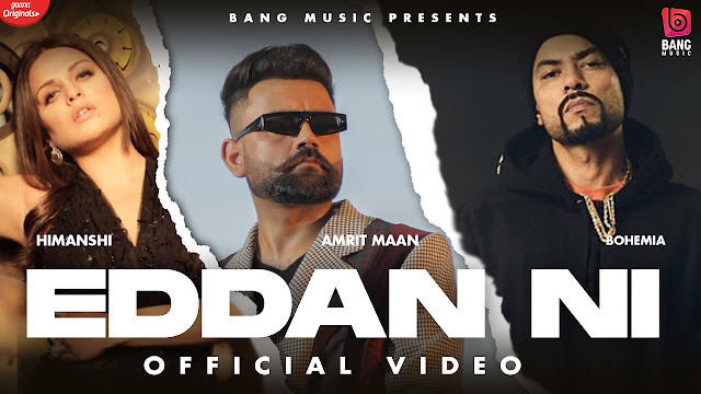 Song  :  Eddan Ni Song Lyrics Singer  :  Amrit Maan Ft Bohemia Lyrics  :  Amrit Maan Ft Bohemia Music  :  Gur Sidhu Director  :  Tru Makers