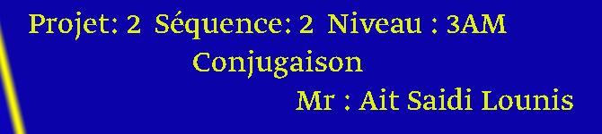 Projet: 2  Séquence: 2  Niveau : 3AM                         Conjugaison