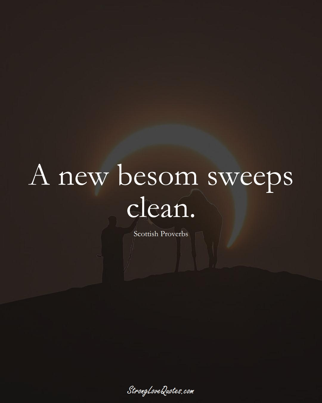 A new besom sweeps clean. (Scottish Sayings);  #EuropeanSayings