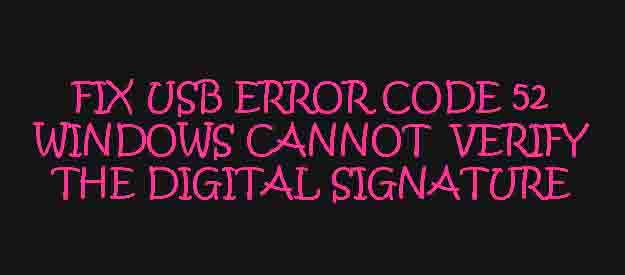 Solve USB error code 52 windows cannot verify the digital signature