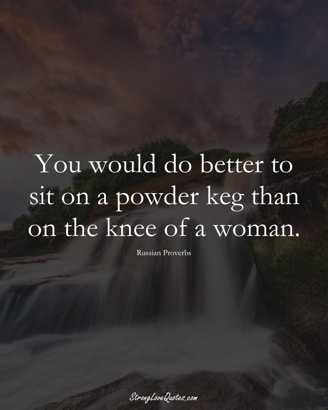 You would do better to sit on a powder keg than on the knee of a woman. (Russian Sayings);  #AsianSayings