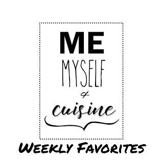 Me Myself and Cuisine Weekly Favorites