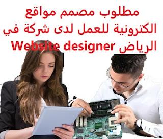 مطلوب مصمم مواقع الكترونية للعمل لدى شركة في الرياض Website designer  للعمل لدى شركة في الرياض المؤهل العلمي مصمم مواقع الكترونية الخبرة سنتان على الأقل من العمل في المجال أن يجيد اللغة الإنجليزية كتابة ومحادثة الراتب   يتم تحديده بعد المقابلة