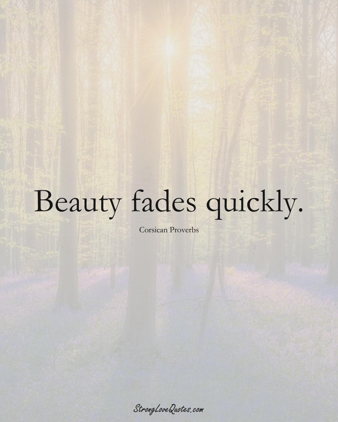 Beauty fades quickly. (Corsican Sayings);  #EuropeanSayings