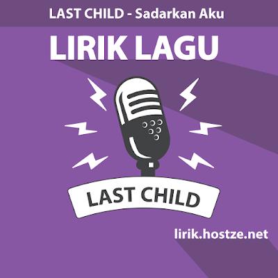 Lirik Lagu Sadarkan Aku - Last Child - Lirik lagu indonesia