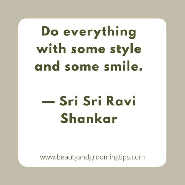 Do everything with some style and some smile.  — Sri Sri Ravi Shankar
