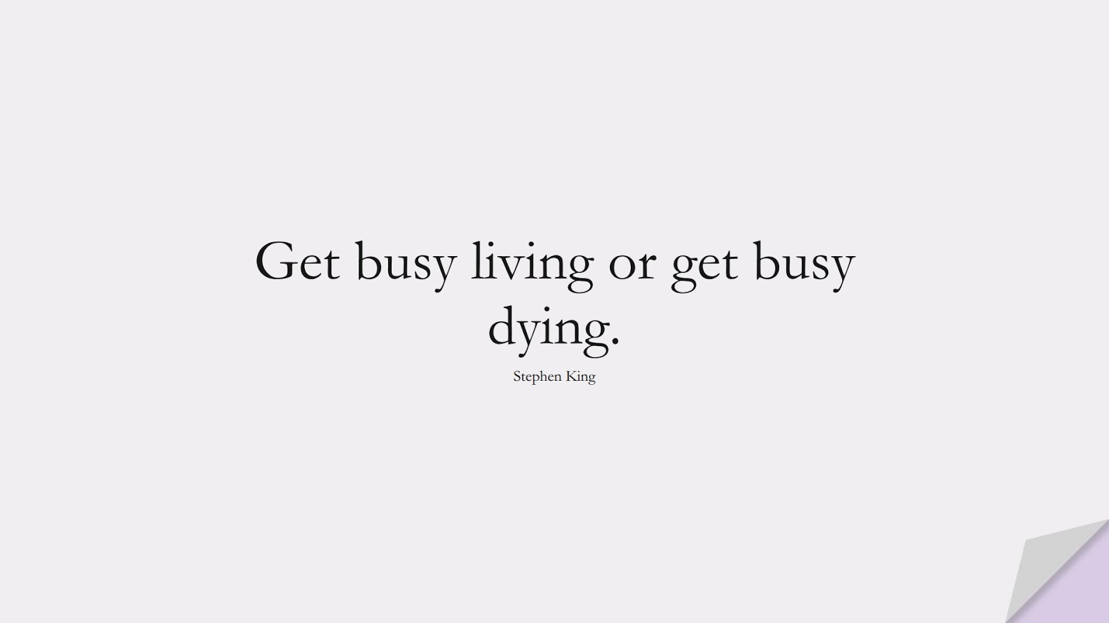 Get busy living or get busy dying. (Stephen King);  #SuccessQuotes