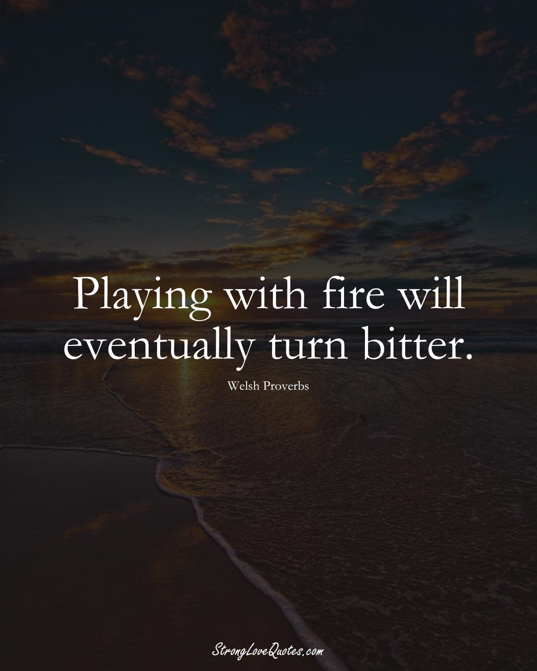 Playing with fire will eventually turn bitter. (Welsh Sayings);  #EuropeanSayings