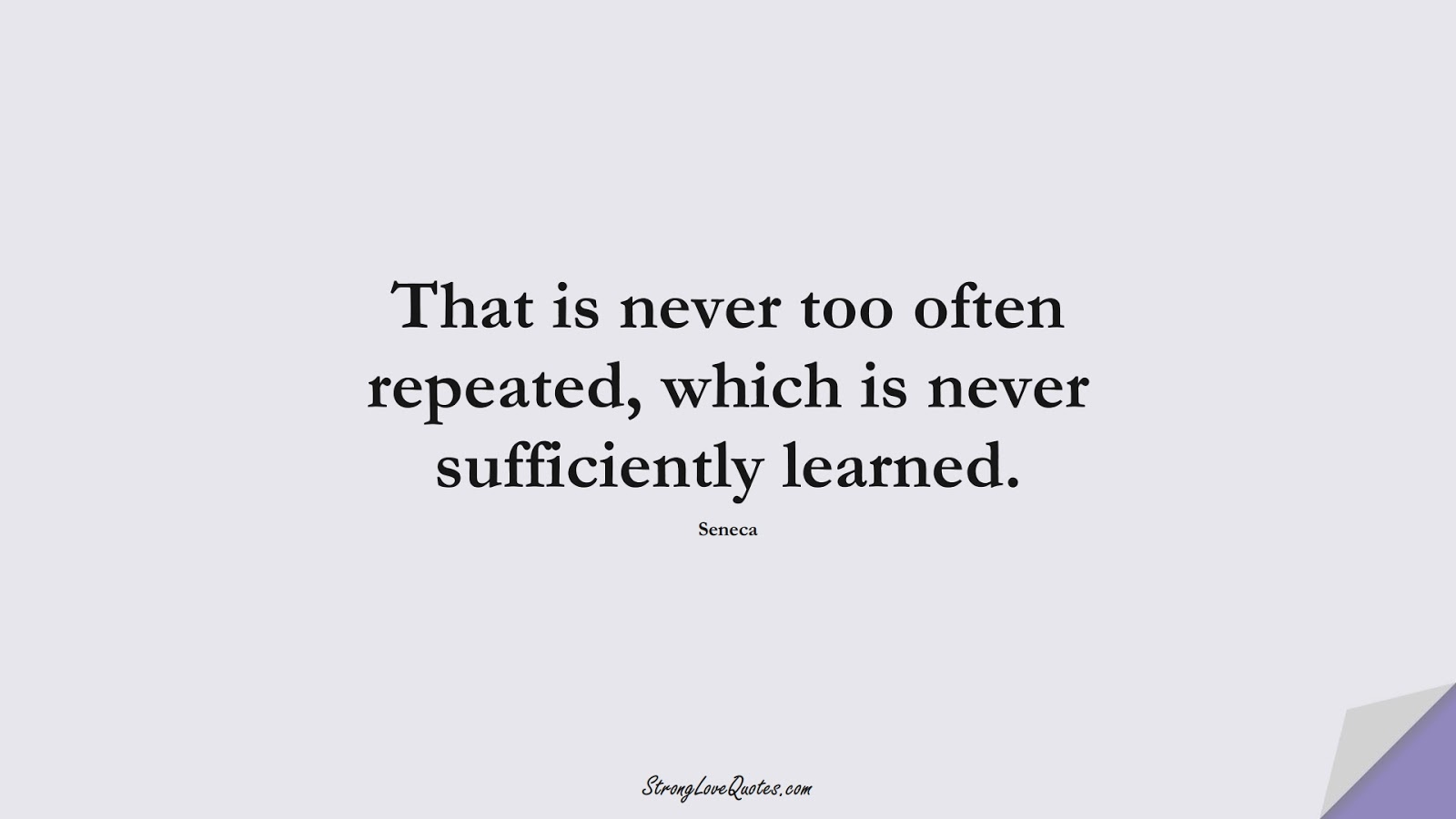 That is never too often repeated, which is never sufficiently learned. (Seneca);  #EducationQuotes