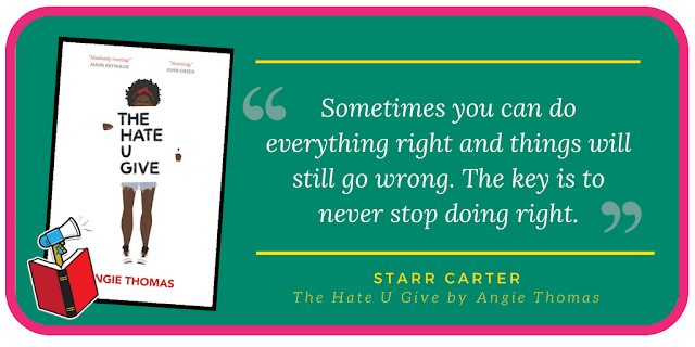 'Sometimes you can do everything right and things will still go wrong. The key is to never stop doing right.' - Starr Carter, The Hate U Give by Angie Thomas