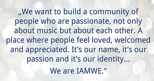 """IAMWE means together. It's about not just one but a family of people on a mission together. We absolutely love our relationship with our fans and we believe that without them and their voice, this journey is empty. We want to build a community of people who are passionate, not only about music but about each other. A place where people feel loved, welcomed and appreciated. It's our name, it's our passion and it's our identity… We are IAMWE."""