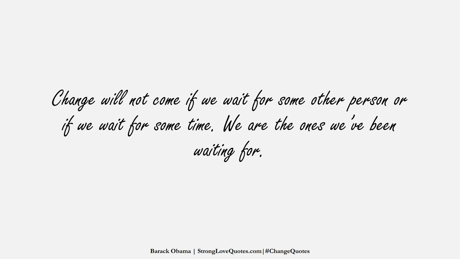 Change will not come if we wait for some other person or if we wait for some time. We are the ones we've been waiting for. (Barack Obama);  #ChangeQuotes