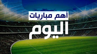 مواعيد مباريات اليوم العربية والأجنبية المختلفة والقنوات الناقل