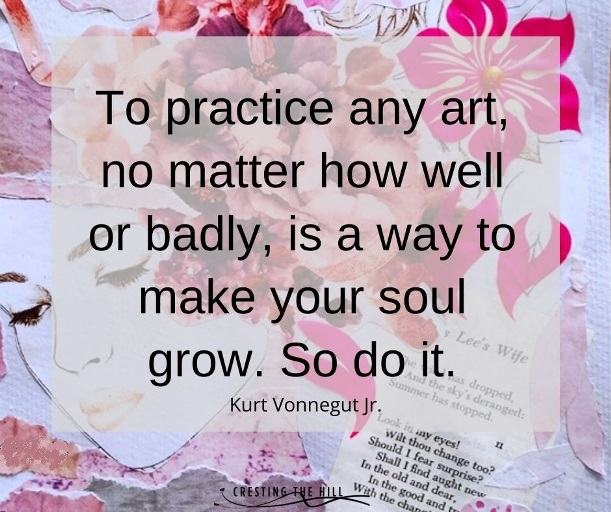 To practice any art, no matter how well or badly, is a way to make your soul grow. So do it. Kurt Vonnegut