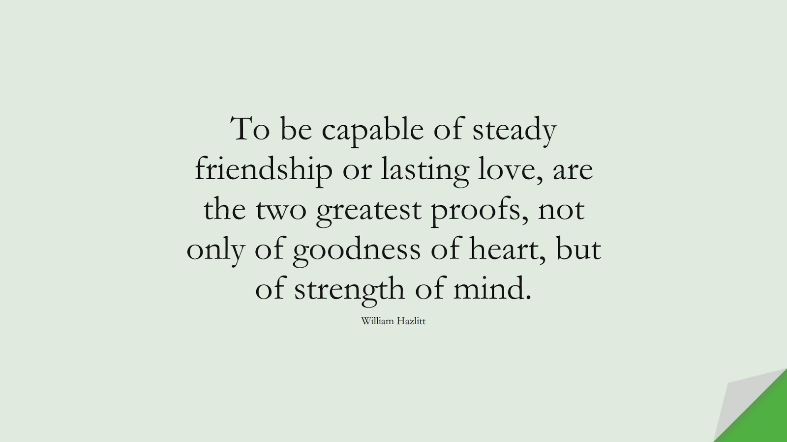 To be capable of steady friendship or lasting love, are the two greatest proofs, not only of goodness of heart, but of strength of mind. (William Hazlitt);  #RelationshipQuotes