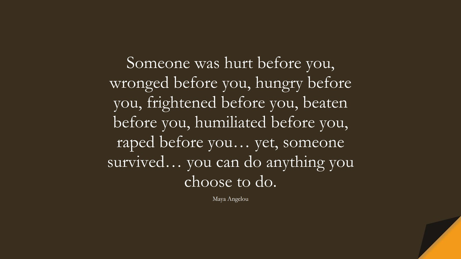 Someone was hurt before you, wronged before you, hungry before you, frightened before you, beaten before you, humiliated before you, raped before you… yet, someone survived… you can do anything you choose to do. (Maya Angelou);  #MayaAngelouQuotes