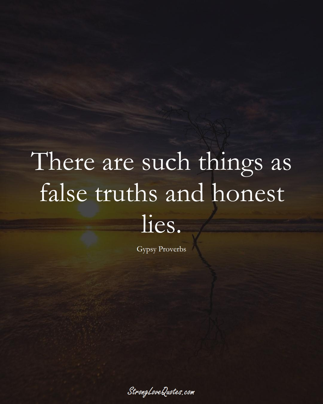 There are such things as false truths and honest lies. (Gypsy Sayings);  #aVarietyofCulturesSayings