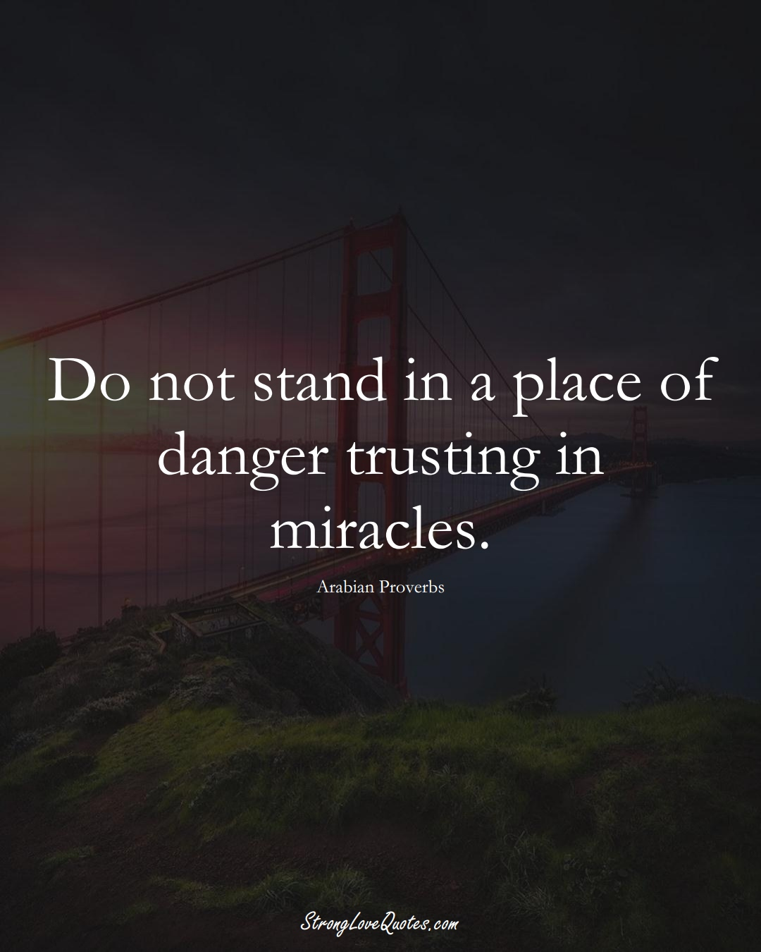 Do not stand in a place of danger trusting in miracles. (Arabian Sayings);  #aVarietyofCulturesSayings
