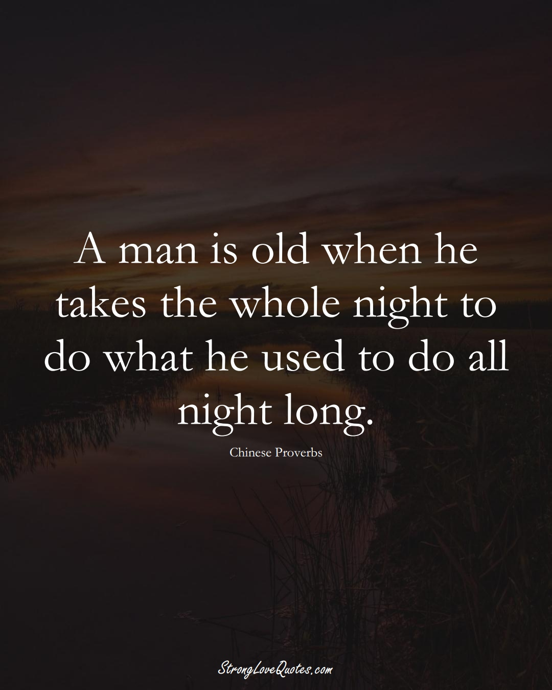A man is old when he takes the whole night to do what he used to do all night long. (Chinese Sayings);  #AsianSayings