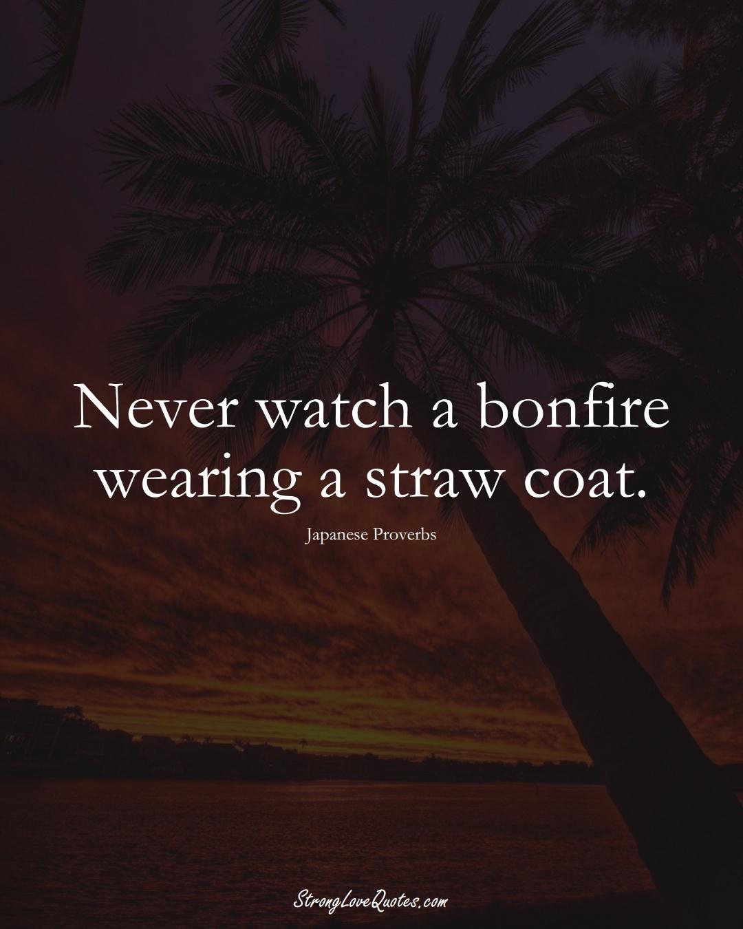 Never watch a bonfire wearing a straw coat. (Japanese Sayings);  #AsianSayings