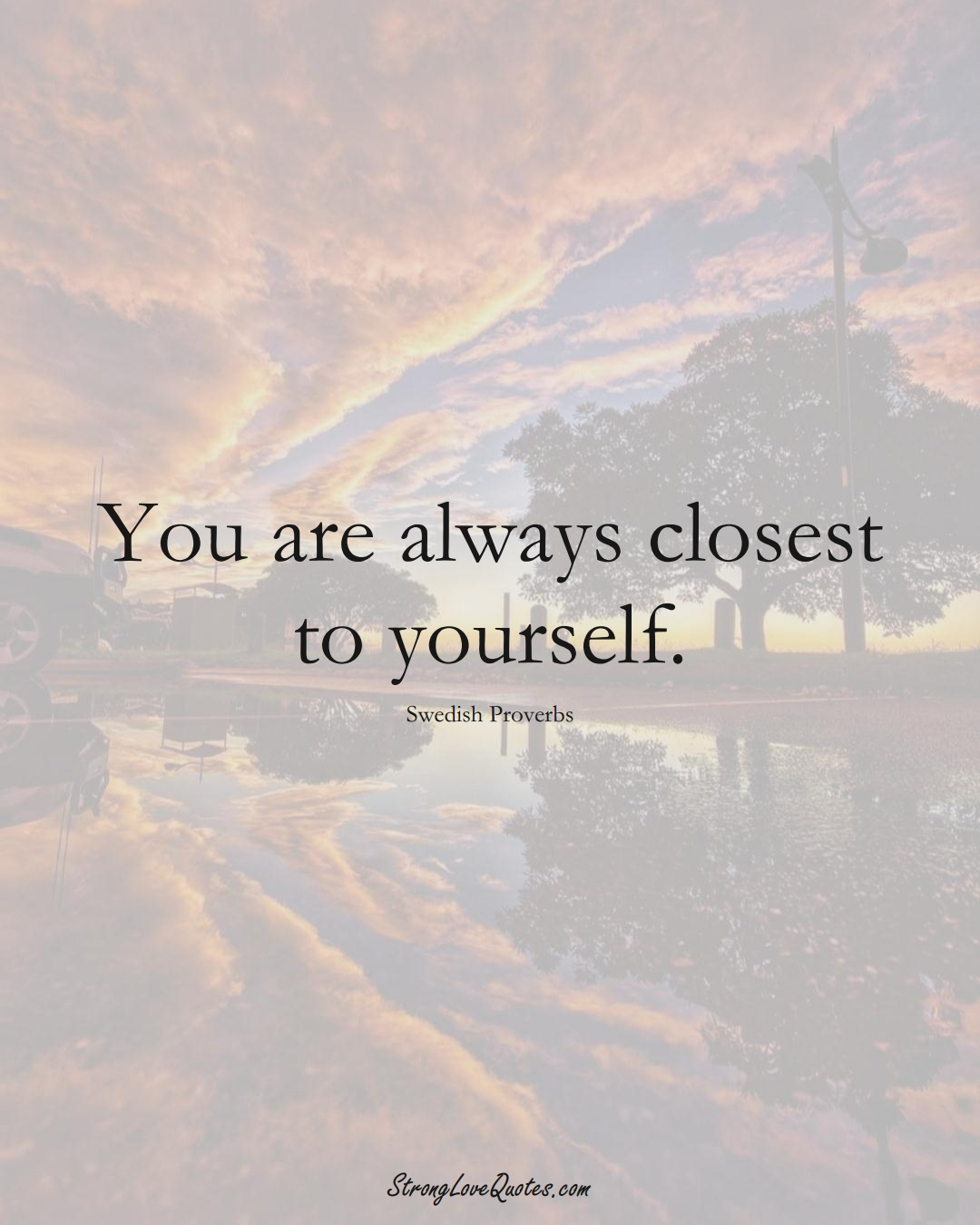 You are always closest to yourself. (Swedish Sayings);  #EuropeanSayings