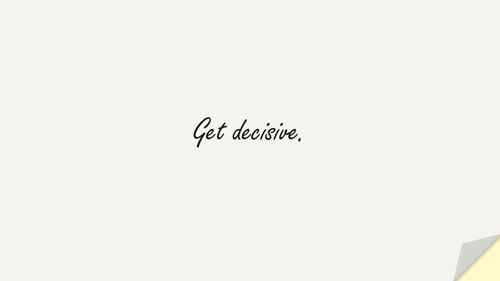 Get decisive.FALSE