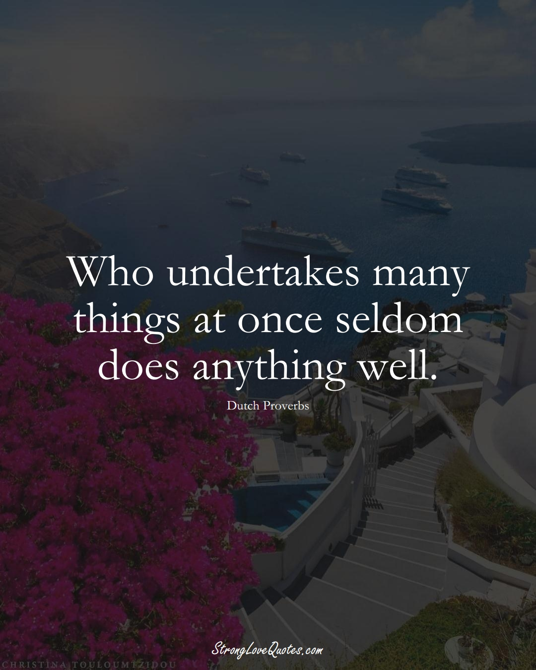 Who undertakes many things at once seldom does anything well. (Dutch Sayings);  #EuropeanSayings