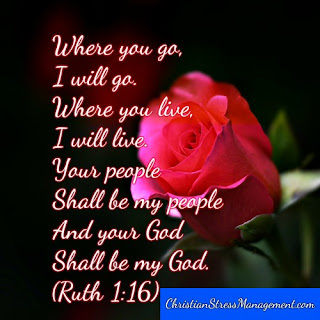Where you go, I will go.  Where you live, I will live. Your people shall be my people And your God my God. (Ruth 1:16)