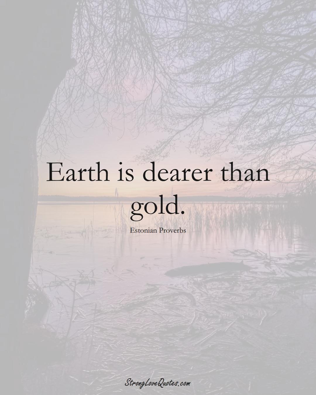 Earth is dearer than gold. (Estonian Sayings);  #EuropeanSayings
