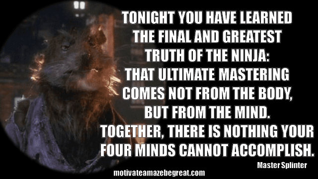 "Master Splinter Quotes: ""Tonight you have learned the final and greatest truth of the Ninja: that ultimate mastering comes not from the body, but from the mind. Together, there is nothing your four minds cannot accomplish."""