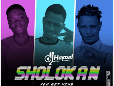 Dj Hayzed – Sholokan (You Get Mind) Prod. By Dtop Ft. Omian Gold × Dtop