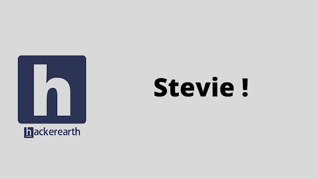 HackerEarth Stevie ! problem solution
