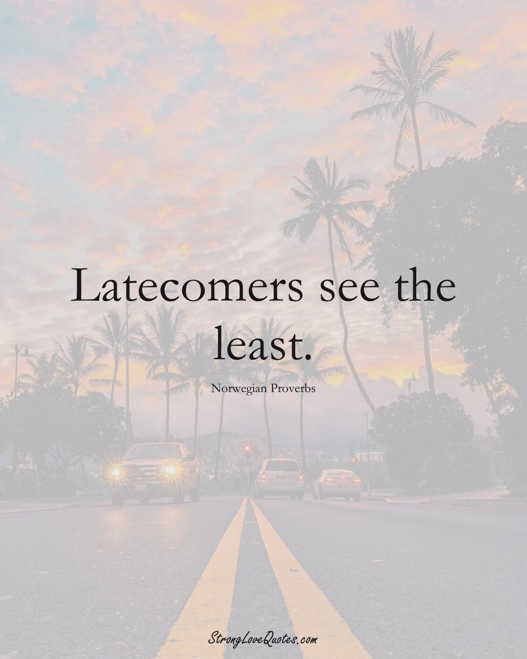 Latecomers see the least. (Norwegian Sayings);  #EuropeanSayings
