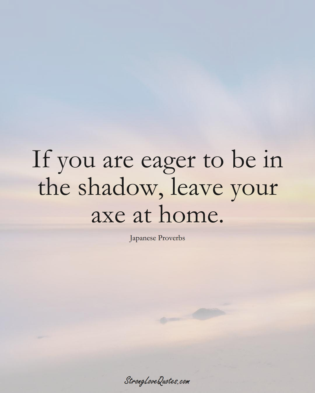 If you are eager to be in the shadow, leave your axe at home. (Japanese Sayings);  #AsianSayings