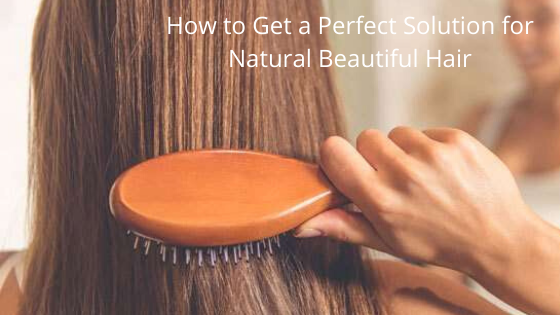 How to Get a Perfect Solution for Natural Beautiful Hair?