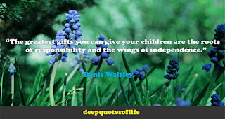 """""""The greatest gifts you can give your children are the roots of responsibility and the wings of independence.""""  ― Denis Waitley"""