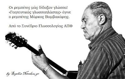Οι ρεμπέτες μάς δίδαξαν γλώσσα!  «Ζούμε μια υπέροχη θλιβερή περίοδο»   «Γοητευτικός γλωσσοπλάστης», όπως και κάθε λαϊκός δημιουργός, έγινε ο ρεμπέτης Μάρκος Βαμβακάρης.