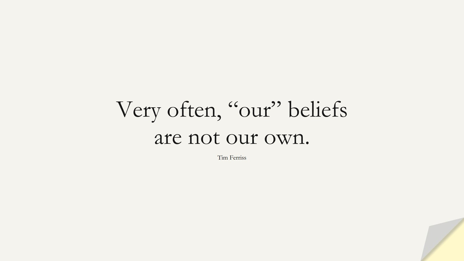 """Very often, """"our"""" beliefs are not our own. (Tim Ferriss);  #TimFerrissQuotes"""