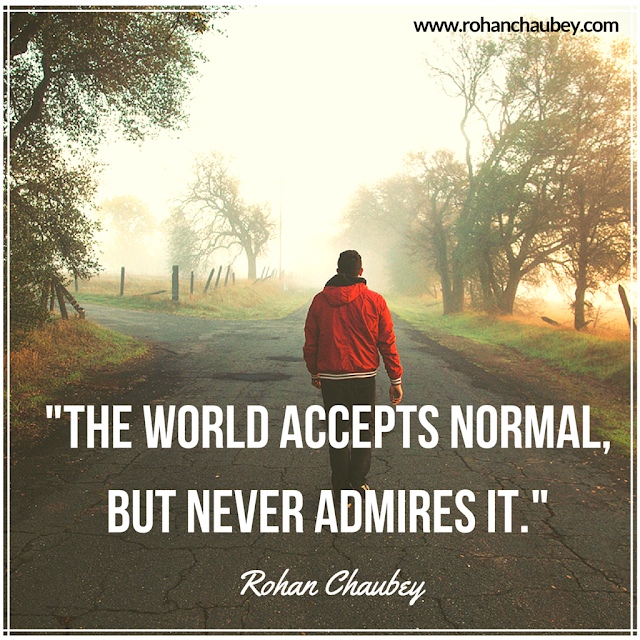 The world accepts normal but never admires it rohan chaubey