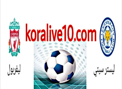 موعد مباراة ليسترسيتي × ليفربول في الدوري الإنجليزي البريميرليج /كورة لايف 10