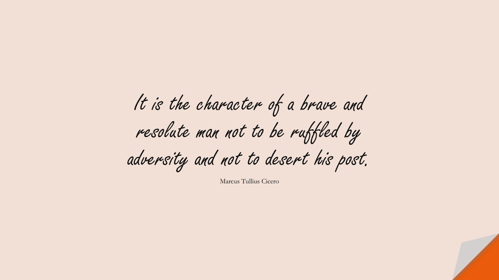 It is the character of a brave and resolute man not to be ruffled by adversity and not to desert his post. (Marcus Tullius Cicero);  #CourageQuotes