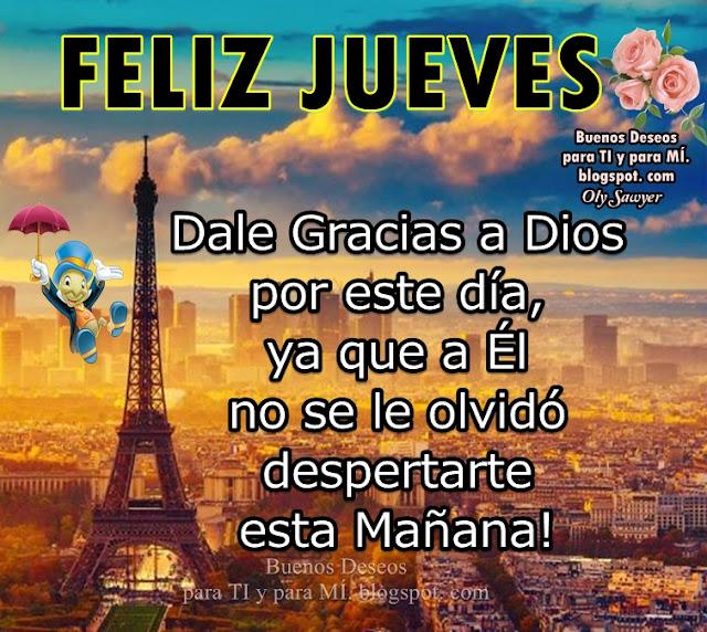 FELIZ JUEVES !  Dale Gracias a Dios por este día, ya que a ÉL no se le olvidó despertarte esta Mañana!