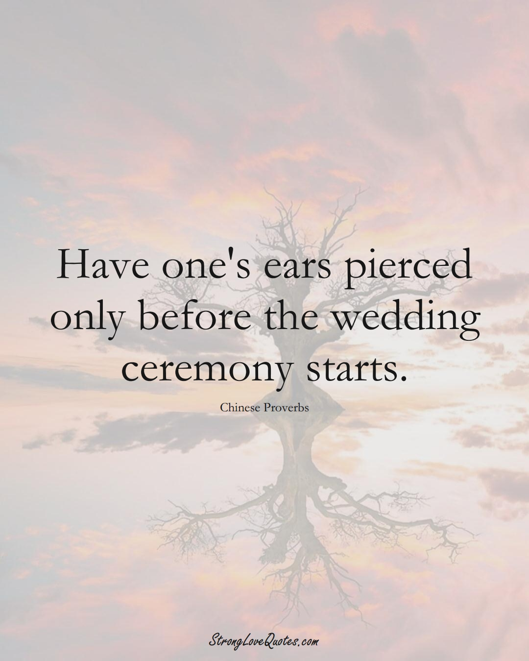 Have one's ears pierced only before the wedding ceremony starts. (Chinese Sayings);  #AsianSayings