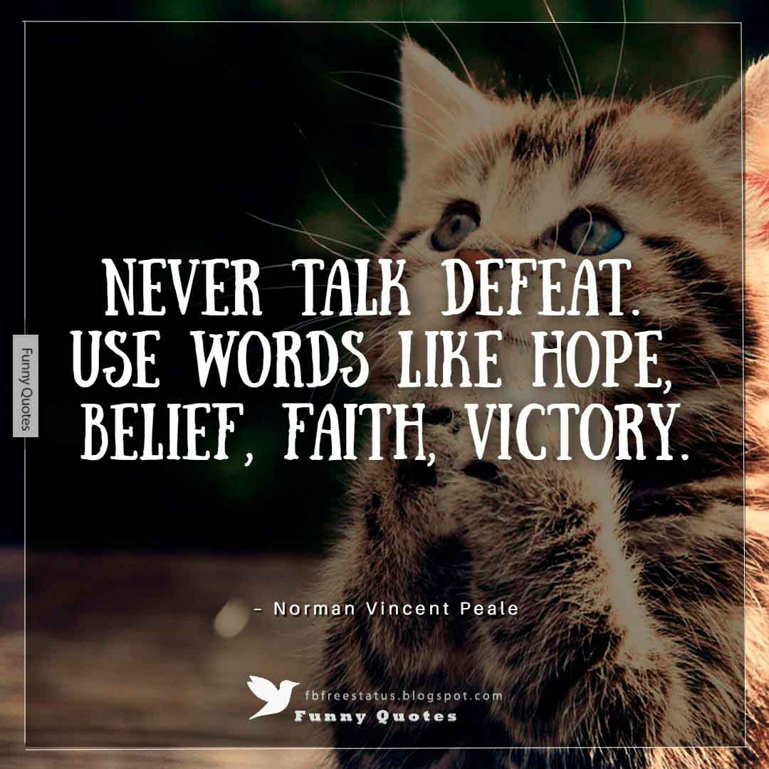 """Never talk defeat. Use words like hope, belief, faith, victory."" ~Norman Vincent Peale"